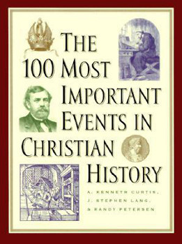 The cover of The 100 Most Important Events in Christian History by A. Kenneth Curtis, J. Stephen Lang, and Randy Petersen.